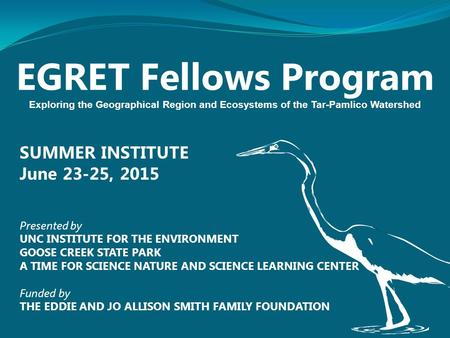 EGRET Fellows Program Exploring the Geographical Region and Ecosystems of the Tar-Pamlico Watershed SUMMER INSTITUTE June 23-25, 2015 Presented by UNC.