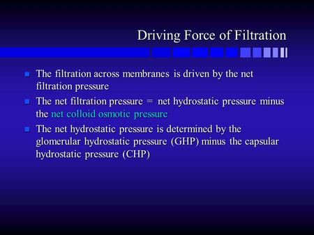 Driving Force of Filtration n The filtration across membranes is driven by the net filtration pressure n The net filtration pressure = net hydrostatic.