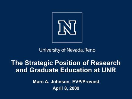 The Strategic Position of Research and Graduate Education at UNR Marc A. Johnson, EVP/Provost April 8, 2009.