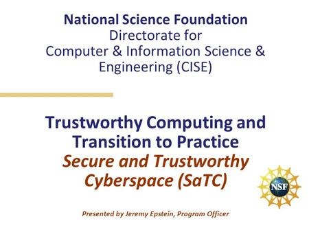 National Science Foundation Directorate for Computer & Information Science & Engineering (CISE) Trustworthy Computing and Transition to Practice Secure.