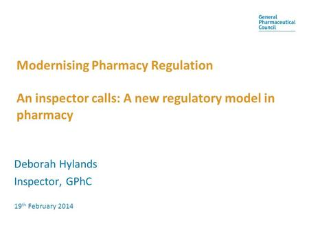 Modernising Pharmacy Regulation An inspector calls: A new regulatory model in pharmacy Deborah Hylands Inspector, GPhC 19 th February 2014.