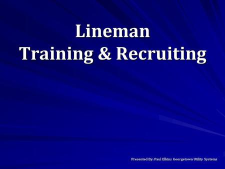 Lineman Training & Recruiting Presented By: Paul Elkins Georgetown Utility Systems.