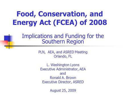 Food, Conservation, and Energy Act (FCEA) of 2008 Implications and Funding for the Southern Region PLN, AEA, and ASRED Meeting Orlando, FL L. Washington.