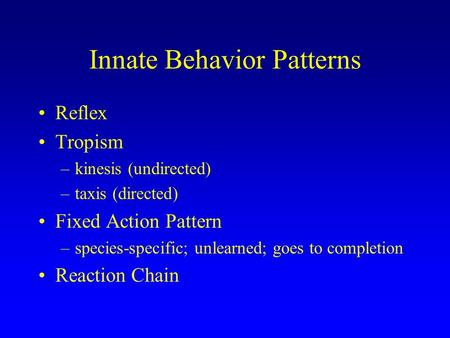 Innate Behavior Patterns Reflex Tropism –kinesis (undirected) –taxis (directed) Fixed Action Pattern –species-specific; unlearned; goes to completion Reaction.