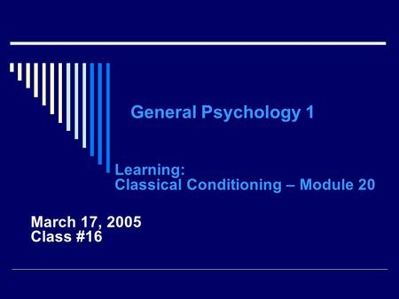 General Psychology 1 Learning: Classical Conditioning – Module 20 March 17, 2005 Class #16.
