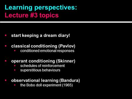 Learning perspectives: Lecture #3 topics  start keeping a dream diary!  classical conditioning (Pavlov)  conditioned emotional responses  operant conditioning.