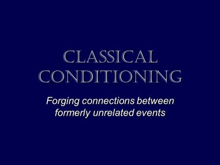 Classical conditioning Forging connections between formerly unrelated events.