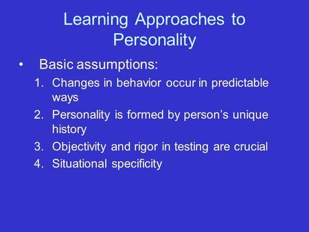 Learning Approaches to Personality Basic assumptions: 1.Changes in behavior occur in predictable ways 2.Personality is formed by person's unique history.