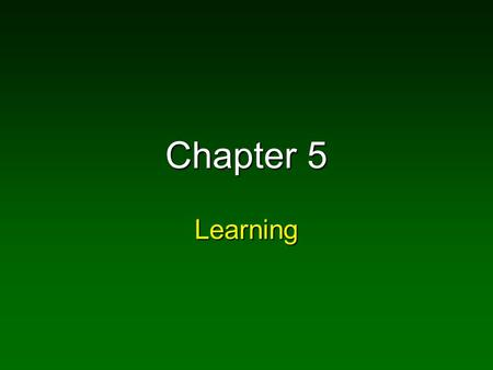 Chapter 5 Learning. What is Learning? Learning: experience leads to a relatively permanent change in behavior Learning: experience leads to a relatively.