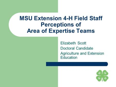 MSU Extension 4-H Field Staff Perceptions of Area of Expertise Teams Elizabeth Scott Doctoral Candidate Agriculture and Extension Education.