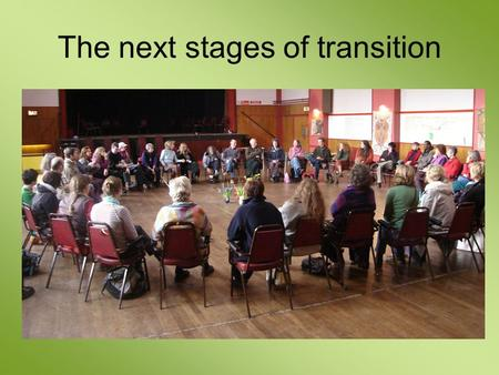 The next stages of transition. the journey to transition Central group deepens Build partnerships Reskilling events and workshops Projects Form initiating.