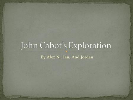 By Alex N., Ian, And Jordan John Cabot was born in Genoa, Italy in about 1450. When he was a kid, he moved to Venice, Italy. He was interested in exploring,