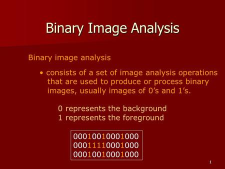 1 Binary Image Analysis Binary image analysis consists of a set of image analysis operations that are used to produce or process binary images, usually.
