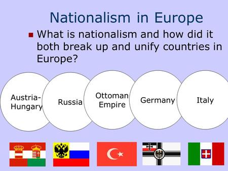 Nationalism in Europe What is nationalism and how did it both break up and unify countries in Europe? Austria- Hungary Russia Ottoman Empire GermanyItaly.