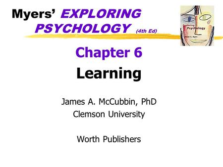 Myers' EXPLORING PSYCHOLOGY (4th Ed) Chapter 6 Learning James A. McCubbin, PhD Clemson University Worth Publishers.