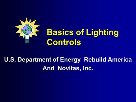 Basics of Lighting Controls U.S. Department of Energy Rebuild America And Novitas, Inc.