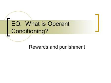EQ: What is Operant Conditioning? Rewards and punishment.