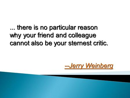 ... there is no particular reason why your friend and colleague cannot also be your sternest critic. --Jerry Weinberg --Jerry Weinberg.
