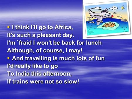  I think I'll go to Africa, It's such a pleasant day. I'm `fraid I won't be back for lunch Although, of course, I may!  And travelling is much lots of.