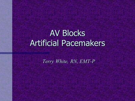 AV Blocks Artificial Pacemakers Terry White, RN, EMT-P.