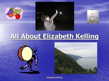 Elizabeth Kelling 1 All About Elizabeth Kelling Elizabeth Kelling2 Who I am. I was born on December 13 th, 1985. I am a music education major. I have.