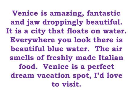 Venice is amazing, fantastic and jaw droppingly beautiful. It is a city that floats on water. Everywhere you look there is beautiful blue water. The air.