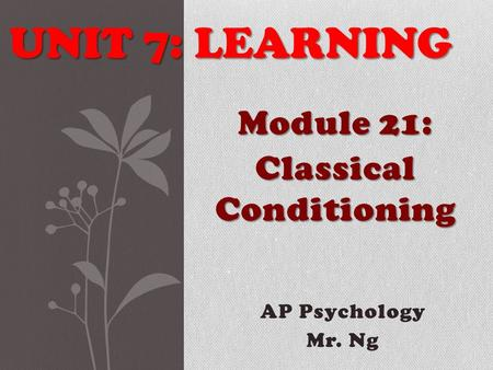 AP Psychology Mr. Ng UNIT 7: LEARNING Module 21: Classical Conditioning.