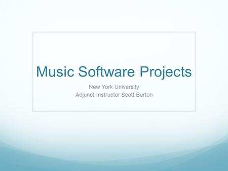 Music Software Projects New York University Adjunct Instructor Scott Burton.