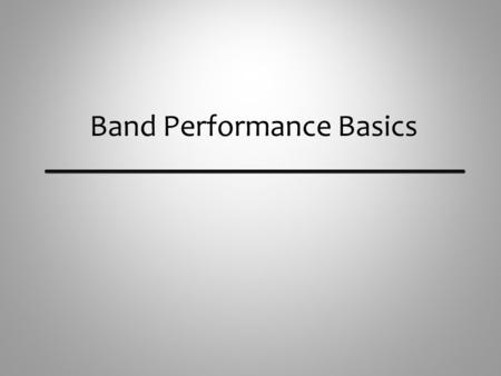 Band Performance Basics. Matching What to Listen for and Adjust to Musicians listen to each other and match the following: Tone Quality – Imitate the.