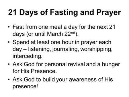 21 Days of Fasting and Prayer Fast from one meal a day for the next 21 days (or until March 22 nd ). Spend at least one hour in prayer each day – listening,
