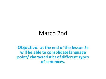 March 2nd Objective: at the end of the lesson Ss will be able to consolidate language point/ characteristics of different types of sentences.