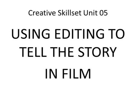 Creative Skillset Unit 05 USING EDITING TO TELL THE STORY IN FILM.