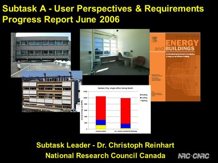 Subtask A - User Perspectives & Requirements Progress Report June 2006 Subtask Leader - Dr. Christoph Reinhart National Research Council Canada.