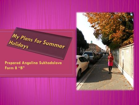 Hello! My name is Angelina. I want to tell you about my plans for summer holidays.