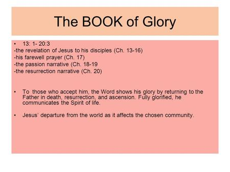 The BOOK of Glory 13: 1- 20:3 -the revelation of Jesus to his disciples (Ch. 13-16) -his farewell prayer (Ch. 17) -the passion narrative (Ch. 18-19 -the.