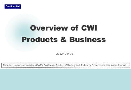 2012/ 04/ 30 Overview of CWI Products & Business Confidential This document summarizes CWI's Business, Product Offering and Industry Expertise in the Asian.