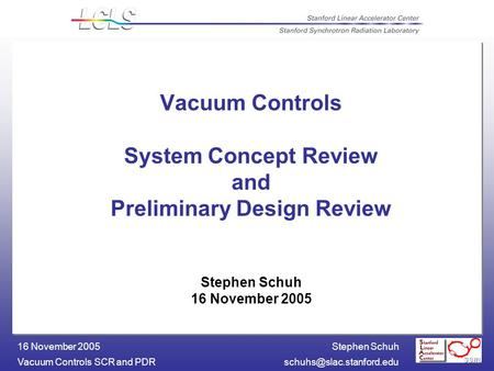 Stephen Schuh Vacuum Controls SCR and 16 November 2005 Vacuum Controls System Concept Review and Preliminary Design Review.