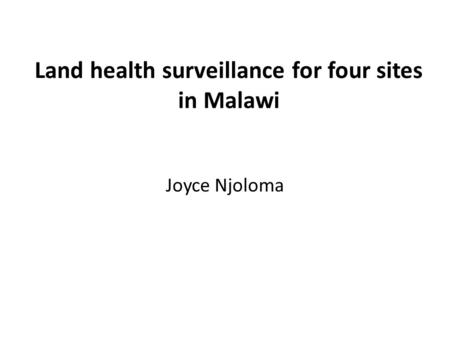 Land health surveillance for four sites in Malawi Joyce Njoloma.