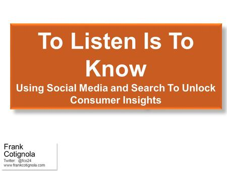 To Listen Is To Know Using Social Media and Search To Unlock Consumer Insights Frank Cotignola  Frank Cotignola Twitter: