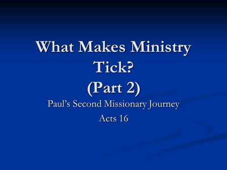 What Makes Ministry Tick? (Part 2) Paul's Second Missionary Journey Acts 16.