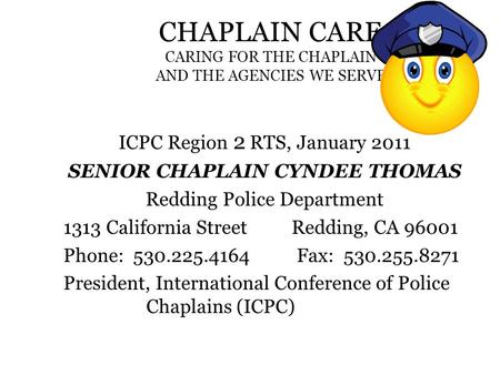 CHAPLAIN CARE CARING FOR THE CHAPLAIN AND THE AGENCIES WE SERVE ICPC Region 2 RTS, January 2011 SENIOR CHAPLAIN CYNDEE THOMAS Redding Police Department.