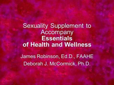 Sexuality Supplement to Accompany Essentials of Health and Wellness James Robinson, Ed.D., FAAHE Deborah J. McCormick, Ph.D.