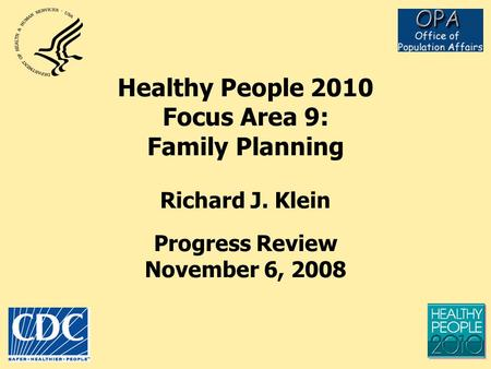 Healthy People 2010 Focus Area 9: Family Planning Richard J. Klein Progress Review November 6, 2008.
