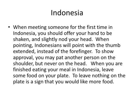 Indonesia When meeting someone for the first time in Indonesia, you should offer your hand to be shaken, and slightly nod your head. When pointing, Indonesians.