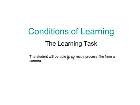 Conditions of Learning The Learning Task (Ray) The student will be able to correctly process film from a camera.