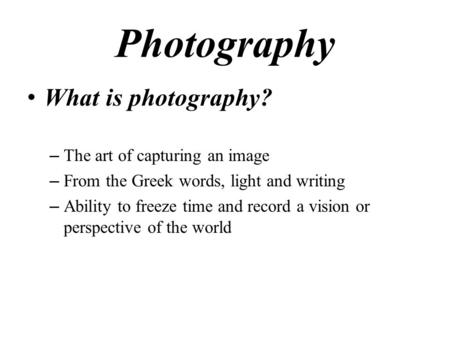 Photography What is photography? – The art of capturing an image – From the Greek words, light and writing – Ability to freeze time and record a vision.