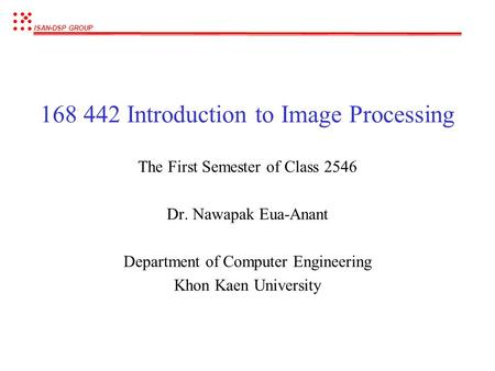 ISAN-DSP GROUP 168 442 Introduction to Image Processing The First Semester of Class 2546 Dr. Nawapak Eua-Anant Department of Computer Engineering Khon.