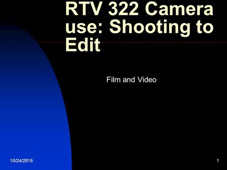 10/24/20151 RTV 322 Camera use: Shooting to Edit Film and Video.