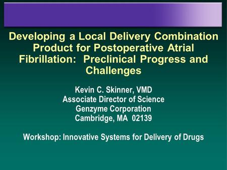 Developing a Local Delivery Combination Product for Postoperative Atrial Fibrillation: Preclinical Progress and Challenges Kevin C. Skinner, VMD Associate.