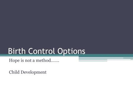 Birth Control Options Hope is not a method……. Child Development.
